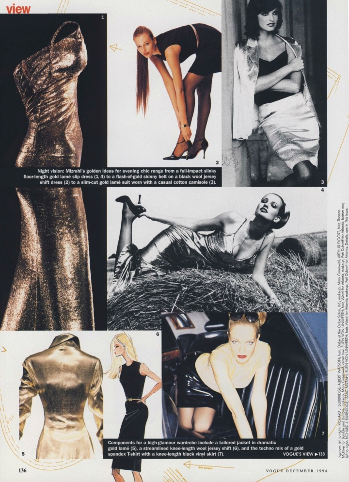 "Vogue Dec 1994 p. 136 ""Night vision: Isaac Mizrahi's golden ideas for evening chic range from a full-impact slinky floor-length gold lamé slip dress (1, 4), a flash-of-gold skinny belt on a black wool jersey shift dress (2) to a slim-cut gold lamé suit worn with a casual cotton camisole (3). Components for a high-glamour wardrobe include a tailored jacket in dramatic gold lamé (5), a streamlined knee-length wool jersey shift (6), and the techno mix of a gold spandex t-shirt with a knee-length black vinyl skirt (7)."